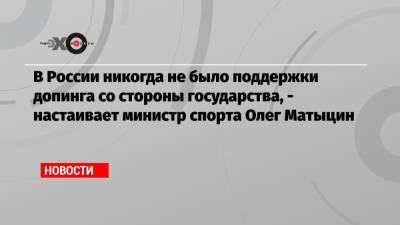 В России никогда не было поддержки допинга со стороны государства, — настаивает министр спорта Олег Матыцин