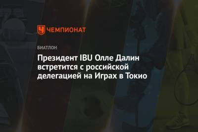 Президент IBU Олле Далин встретится с российской делегацией на Играх в Токио