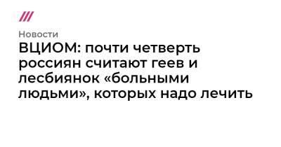 ВЦИОМ: почти четверть россиян считают геев и лесбиянок «больными людьми», которых надо лечить
