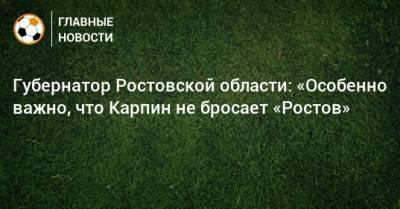 Губернатор Ростовской области: «Особенно важно, что Карпин не бросает «Ростов»