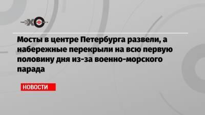 Мосты в центре Петербурга развели, а набережные перекрыли на всю первую половину дня из-за военно-морского парада