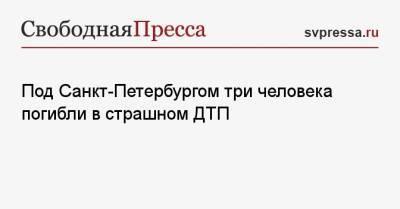 Под Санкт-Петербургом три человека погибли в страшном ДТП
