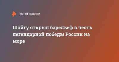 Шойгу открыл барельеф в честь легендарной победы России на море