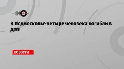 В Подмосковье четыре человека погибли в ДТП