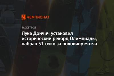 Лука Дончич установил исторический рекорд Олимпиады, набрав 31 очко за половину матча