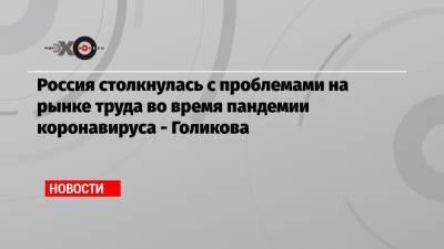 Россия столкнулась с проблемами на рынке труда во время пандемии коронавируса — Голикова