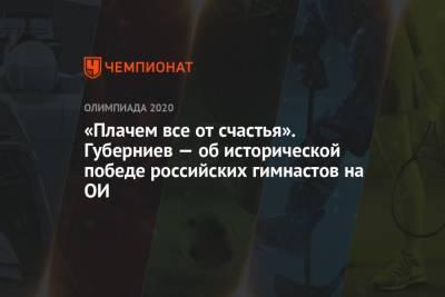 «Плачем все от счастья». Губерниев — об исторической победе российских гимнастов на ОИ
