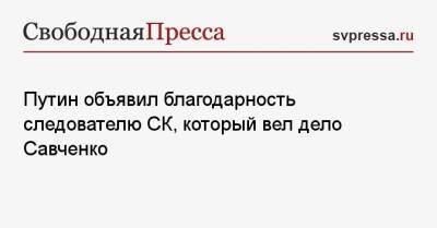 Путин объявил благодарность следователю СК, который вел дело Савченко