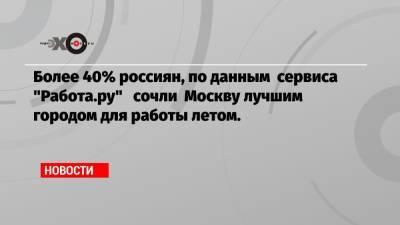 Более 40% россиян, по данным сервиса «Работа.ру» сочли Москву лучшим городом для работы летом.
