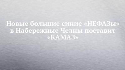 Новые большие синие «НЕФАЗы» в Набережные Челны поставит «КАМАЗ»