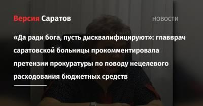 «Да ради бога, пусть дисквалифицируют»: главврач саратовской больницы прокомментировала претензии прокуратуры по поводу нецелевого расходования бюджетных средств