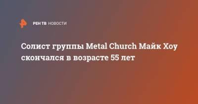 Солист группы Metal Church Майк Хоу скончался в возрасте 55 лет