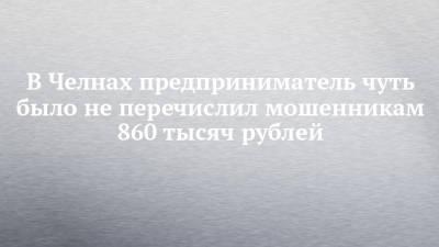 В Челнах предприниматель чуть было не перечислил мошенникам 860 тысяч рублей