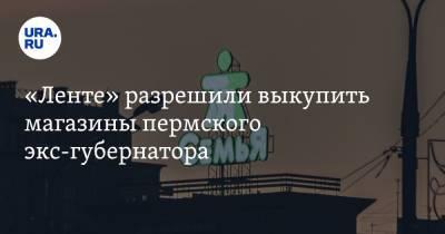 «Ленте» разрешили выкупить магазины пермского экс-губернатора