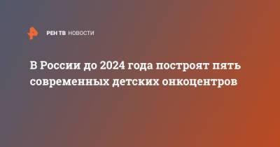 В России до 2024 года построят пять современных детских онкоцентров