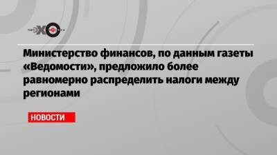 Министерство финансов, по данным газеты «Ведомости», предложило более равномерно распределить налоги между регионами
