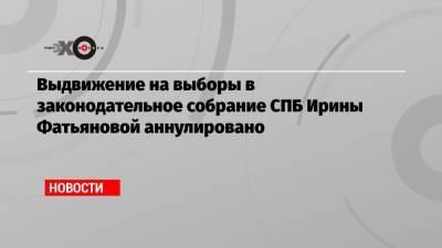 Выдвижение на выборы в законодательное собрание СПБ Ирины Фатьяновой аннулировано