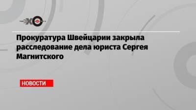 Прокуратура Швейцарии закрыла расследование дела юриста Сергея Магнитского