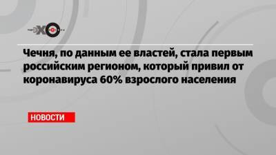 Чечня, по данным ее властей, стала первым российским регионом, который привил от коронавируса 60% взрослого населения