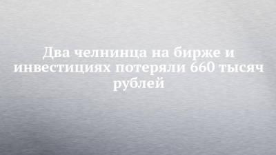 Два челнинца на бирже и инвестициях потеряли 660 тысяч рублей