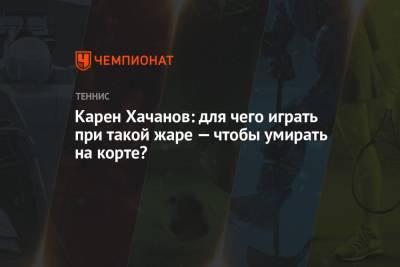 Карен Хачанов: для чего играть при такой жаре — чтобы умирать на корте?