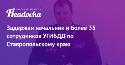 Задержан начальник и более 35 сотрудников УГИБДД по Ставропольскому краю