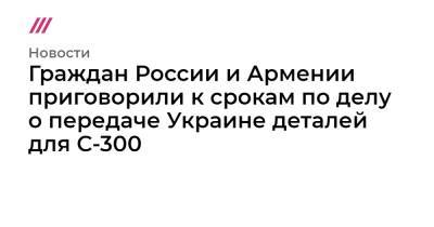 Граждан России и Армении приговорили к срокам по делу о передаче Украине деталей для С-300