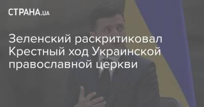 Зеленский раскритиковал Крестный ход Украинской православной церкви