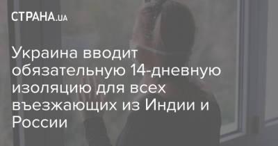Украина вводит обязательную 14-дневную изоляцию для всех въезжающих из Индии и России