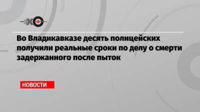 Во Владикавказе десять полицейских получили реальные сроки по делу о смерти задержанного после пыток