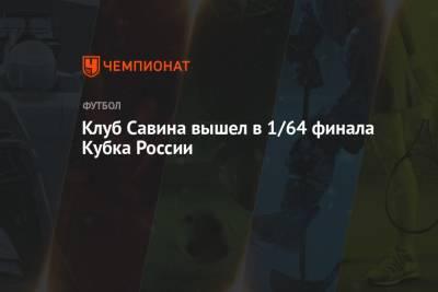 Клуб Савина вышел в 1/64 финала Кубка России