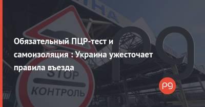 Обязательный ПЦР-тест и самоизоляция : Украина ужесточает правила въезда