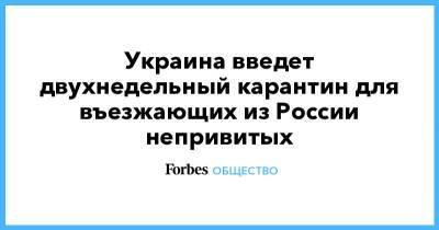 Украина введет двухнедельный карантин для въезжающих из России непривитых