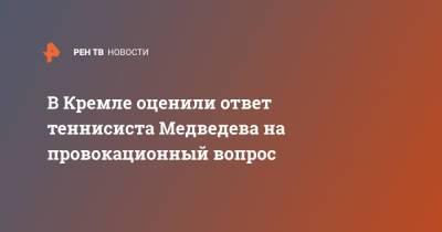 В Кремле оценили ответ теннисиста Медведева на провокационный вопрос