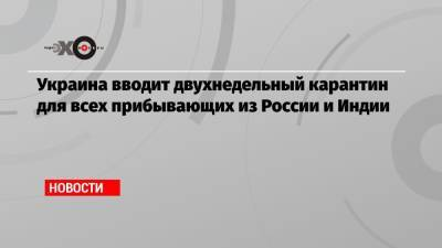 Украина вводит двухнедельный карантин для всех прибывающих из России и Индии