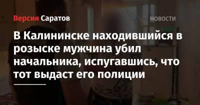 В Калининске находившийся в розыске мужчина убил начальника, испугавшись, что тот выдаст его полиции
