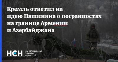 Кремль ответил на идею Пашиняна о погранпостах на границе Армении и Азербайджана