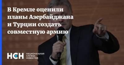 В Кремле оценили планы Азербайджана и Турции создать совместную армию