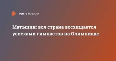 Матыцин: вся страна восхищается успехами гимнастов на Олимпиаде
