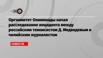 Оргкомитет Олимпиады начал расследование инцидента между российским теннисистом Д. Медведевым и чилийским журналистом