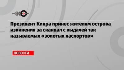 Президент Кипра принес жителям острова извинения за скандал с выдачей так называемых «золотых паспортов»