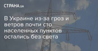 В Украине из-за гроз и ветров почти сто населенных пунктов остались без света