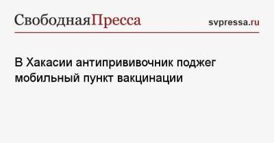 В Хакасии антипрививочник поджег мобильный пункт вакцинации