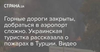 Горные дороги закрыты, добраться в аэропорт сложно. Украинская туристка рассказала о пожарах в Турции. Видео