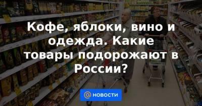 Кофе, яблоки, вино и одежда. Какие товары подорожают в России?