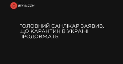 Головний санлікар заявив, що карантин в Україні продовжать
