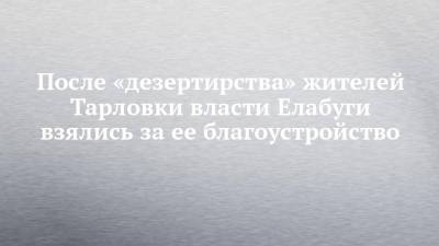 После «дезертирства» жителей Тарловки власти Елабуги взялись за ее благоустройство