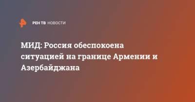 МИД: Россия обеспокоена ситуацией на границе Армении и Азербайджана