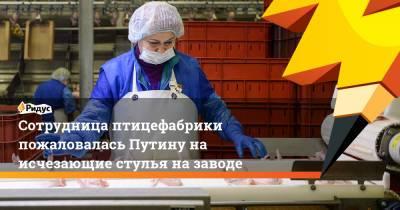 Сотрудница птицефабрики пожаловалась Путину на исчезающие стулья на заводе