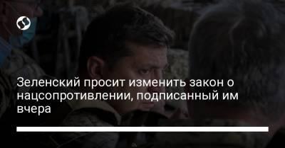 Зеленский просит изменить закон о нацсопротивлении, подписанный им вчера